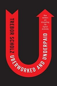 Uberworked and underpaid : how workers are disrupting the digital economy