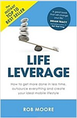 Life Leverage : How to Get More Done in Less Time, Outsource Everything & Create Your Ideal Mobile Lifestyle (Paperback)
