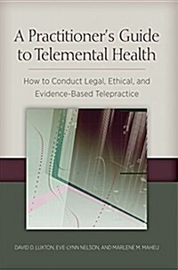 A Practitioners Guide to Telemental Health: How to Conduct Legal, Ethical, and Evidence-Based Telepractice (Paperback)