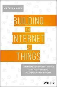 Building the internet of things : implement new business models, disrupt competitors, and transform your industry