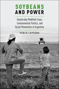 Soybeans and Power: Genetically Modified Crops, Environmental Politics, and Social Movements in Argentina (Paperback)
