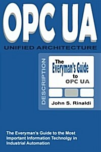 Opc Ua - Unified Architecture: The Everymans Guide to the Most Important Information Technology in Industrial Automation (Paperback)