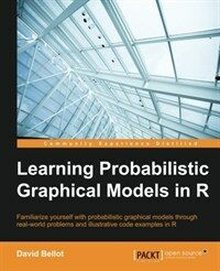 Learning probabilistic graphical models in R : familiarize yourself with probabilistic graphical models through real-world problems and illustrative code examples in R