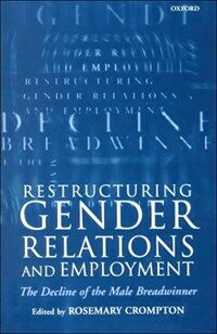 Restructuring gender relations and employment : the decline of the male breadwinner