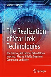 The Realization of Star Trek Technologies: The Science, Not Fiction, Behind Brain Implants, Plasma Shields, Quantum Computing, and More (Paperback, 2017)
