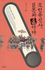 조선통신사, 일본과 通하다 : 우정과 배신의 오백 년 역사