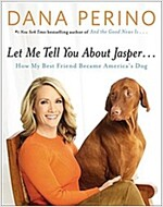 Let Me Tell You about Jasper . . .: How My Best Friend Became America\'s Dog