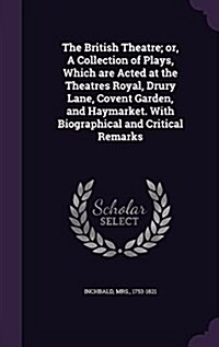 The British Theatre; Or, a Collection of Plays, Which Are Acted at the Theatres Royal, Drury Lane, Covent Garden, and Haymarket. with Biographical and (Hardcover)