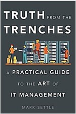 Truth from the Trenches: A Practical Guide to the Art of It Management (Hardcover)