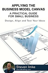 Applying the Business Model Canvas: A Practical Guide for Small Business (Paperback)