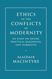 Ethics in the Conflicts of Modernity : An Essay on Desire, Practical Reasoning, and Narrative (Hardcover)