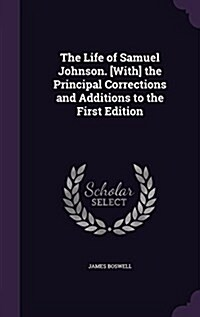 The Life of Samuel Johnson. [With] the Principal Corrections and Additions to the First Edition (Hardcover)