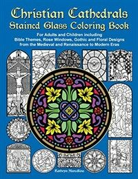 Christian Cathedrals Stained Glass Coloring Book: For Adults and Children Including Bible Themes, Rose Windows, Gothic and Floral Designs from the Med (Paperback)