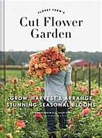 Floret Farms Cut Flower Garden: Grow, Harvest, and Arrange Stunning Seasonal Blooms (Gardening Book for Beginners, Floral Design and Flower Arranging (Hardcover)