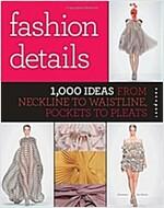Fashion Details: 1,000 Ideas from Neckline to Waistline, Pockets to Pleats (Paperback)