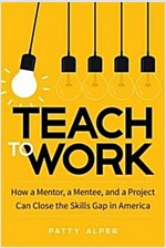 Teach to Work: How a Mentor, a Mentee, and a Project Can Close the Skills Gap in America (Hardcover)