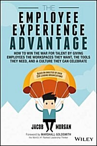 The Employee Experience Advantage: How to Win the War for Talent by Giving Employees the Workspaces They Want, the Tools They Need, and a Culture They (Hardcover)