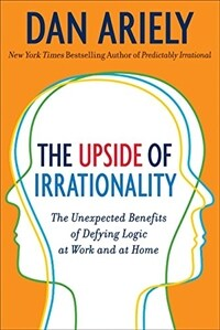 The Upside of Irrationality: The Unexpected Benefits of Defying Logic at Work and at Home (Hardcover, Deckle Edge)