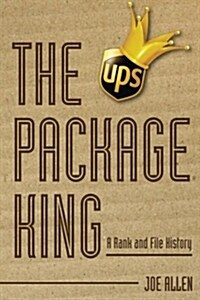 The Package King: A Rank and File History of United Parcel Service (Paperback)