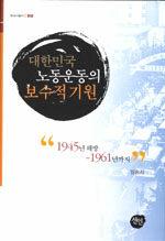 대한민국 노동운동의 보수적 기원 : 1945년 해방 ~ 1961년까지