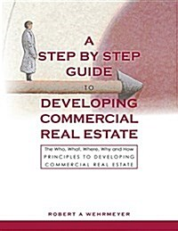 A Step by Step Guide to Developing Commercial Real Estate: The Who, What, Where, Why and How Principles to Developing Commercial Real Estate (Paperback)