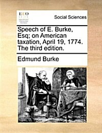 Speech of E. Burke, Esq; On American Taxation, April 19, 1774. the Third Edition. (Paperback)