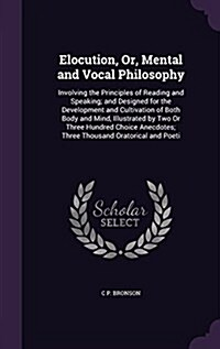 Elocution, Or, Mental and Vocal Philosophy: Involving the Principles of Reading and Speaking; And Designed for the Development and Cultivation of Both (Hardcover)