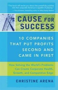 Cause for success : 10 companies that put profits second and came in first : how solving the world's problems improves corporate health, growth, and competitive edge