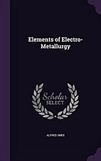 Elements of Electro-Metallurgy (Hardcover)