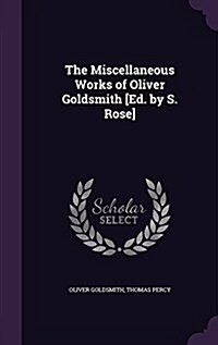 The Miscellaneous Works of Oliver Goldsmith [Ed. by S. Rose] (Hardcover)