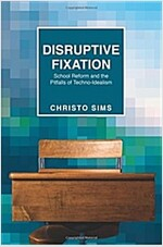 Disruptive Fixation: School Reform and the Pitfalls of Techno-Idealism (Paperback)