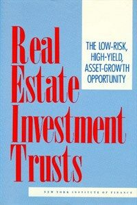 Real estate investment trusts : the low-risk, high-yield, asset-growth opportunity