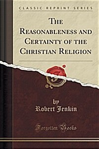 The Reasonableness and Certainty of the Christian Religion (Classic Reprint) (Paperback)