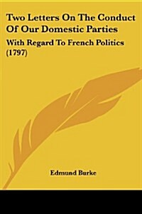 Two Letters on the Conduct of Our Domestic Parties: With Regard to French Politics (1797) (Paperback)