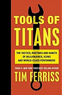 Tools of Titans : The Tactics, Routines, and Habits of Billionaires, Icons, and World-Class Performers (Paperback)