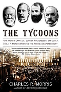 The Tycoons: How Andrew Carnegie, John D. Rockefeller, Jay Gould, and J. P. Morgan Invented the American Supereconomy (Paperback)