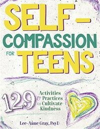 Self-compassion for teens : 129 activities & practices to cultivate kindness