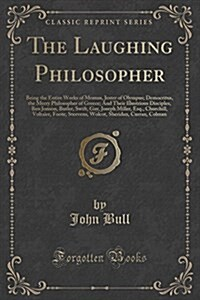 The Laughing Philosopher: Being the Entire Works of Momus, Jester of Olympus; Democritus, the Merry Philosopher of Greece; And Their Illustrious (Paperback)