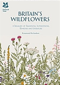 Britains Wild Flowers : A Treasury of Traditions, Superstitions, Remedies and Literature (Hardcover)