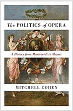 The Politics of Opera: A History from Monteverdi to Mozart (Hardcover)