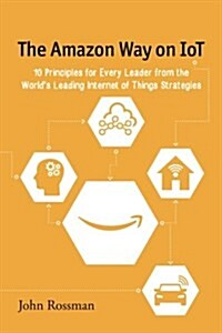 The Amazon Way on Iot: 10 Principles for Every Leader from the Worlds Leading Internet of Things Strategies (Paperback)