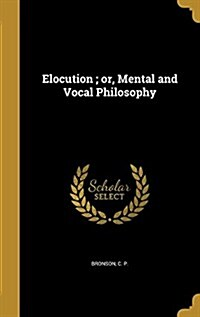 Elocution; Or, Mental and Vocal Philosophy (Hardcover)