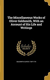 The Miscellaneous Works of Oliver Goldsmith, with an Account of His Life and Writings (Hardcover)