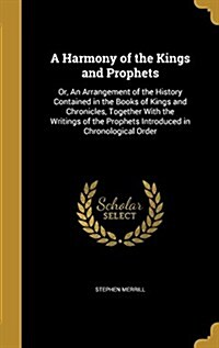 A Harmony of the Kings and Prophets: Or, an Arrangement of the History Contained in the Books of Kings and Chronicles, Together with the Writings of t (Hardcover)