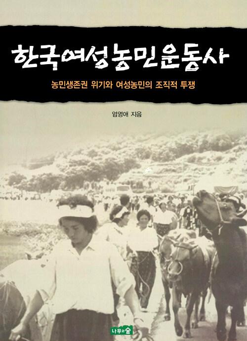 한국여성농민운동사 : 농민생존권 위기와 여성농민의 조직적 투쟁