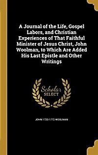 A Journal of the Life, Gospel Labors, and Christian Experiences of That Faithful Minister of Jesus Christ, John Woolman, to Which Are Added His Last E (Hardcover)