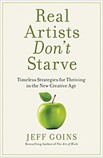 Real Artists Don\'t Starve: Timeless Strategies for Thriving in the New Creative Age