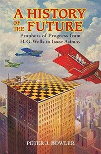 A History of the Future : Prophets of Progress from H. G. Wells to Isaac Asimov (Hardcover)