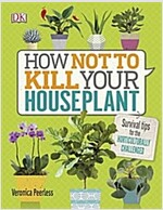 How Not to Kill Your Houseplant : Survival Tips for the Horticulturally Challenged (Hardcover)