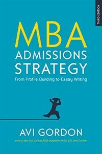 MBA Admissions Strategy: From Profile Building to Essay Writing : From Profile Building to Essay Writing (Hardcover, 3 ed)